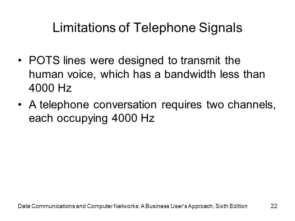 Data Communications and Computer Networks: A Business User s Approach, Sixth Edition22 Limitations of Telephone Signals POTS lines were designed to transmit the human voice, which has a bandwidth less than 4000 Hz A telephone conversation requires two channels, each occupying 4000 Hz
