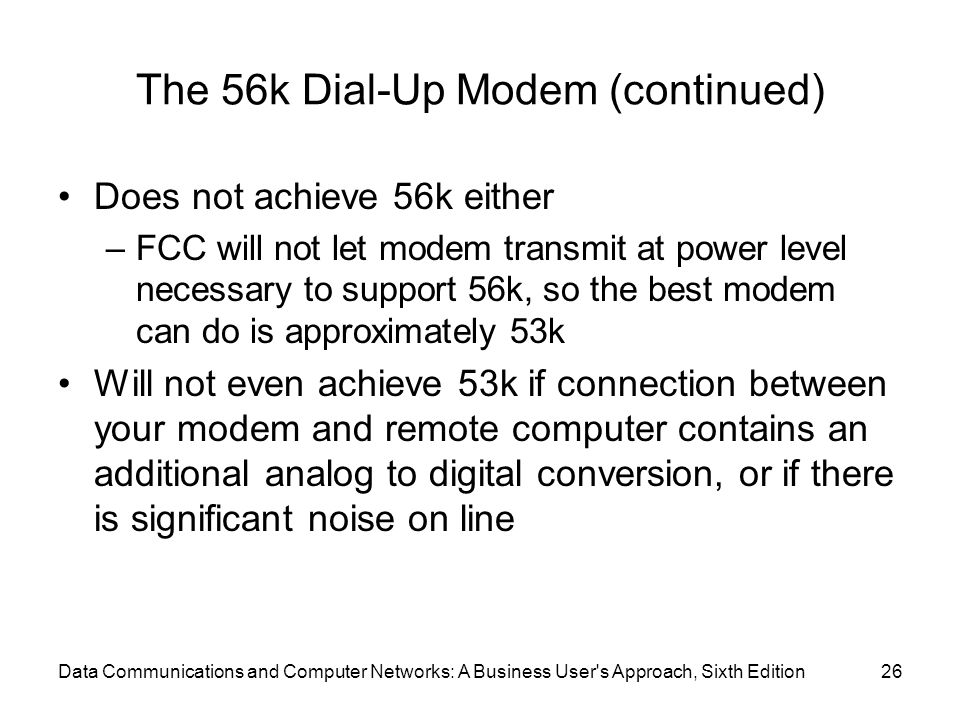 Data Communications and Computer Networks: A Business User s Approach, Sixth Edition26 The 56k Dial-Up Modem (continued) Does not achieve 56k either –FCC will not let modem transmit at power level necessary to support 56k, so the best modem can do is approximately 53k Will not even achieve 53k if connection between your modem and remote computer contains an additional analog to digital conversion, or if there is significant noise on line