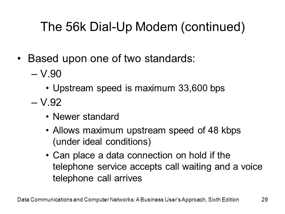 Data Communications and Computer Networks: A Business User s Approach, Sixth Edition29 The 56k Dial-Up Modem (continued) Based upon one of two standards: –V.90 Upstream speed is maximum 33,600 bps –V.92 Newer standard Allows maximum upstream speed of 48 kbps (under ideal conditions) Can place a data connection on hold if the telephone service accepts call waiting and a voice telephone call arrives