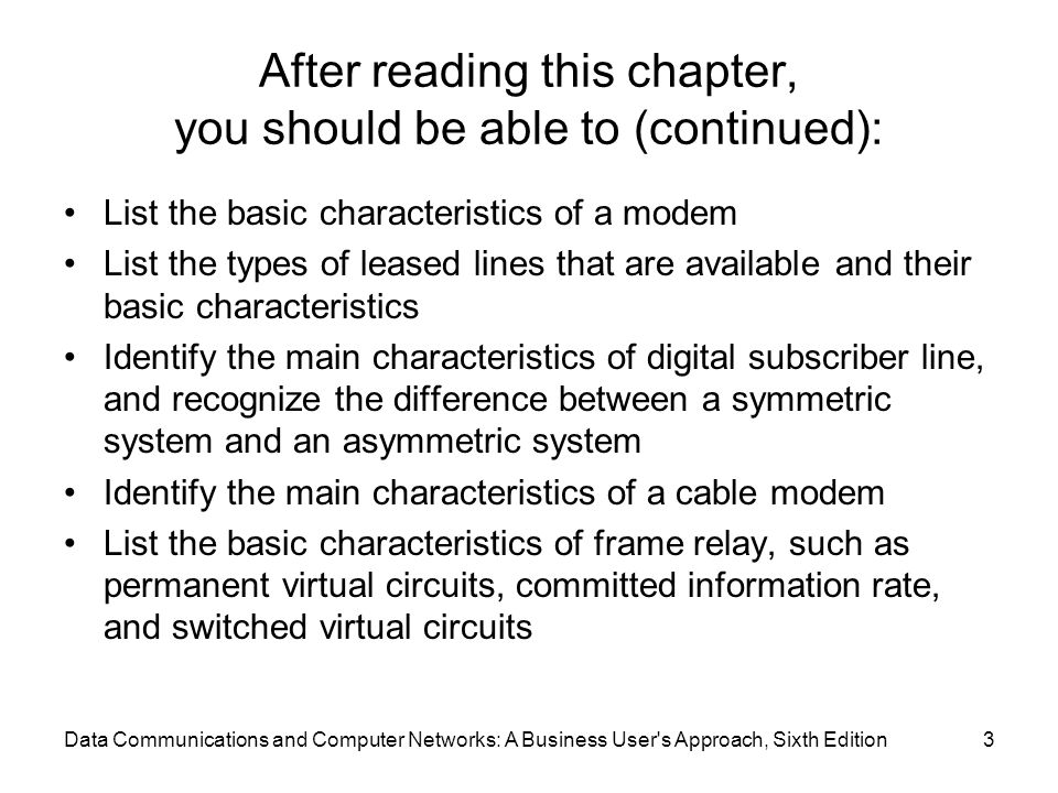 Data Communications and Computer Networks: A Business User s Approach, Sixth Edition3 After reading this chapter, you should be able to (continued): List the basic characteristics of a modem List the types of leased lines that are available and their basic characteristics Identify the main characteristics of digital subscriber line, and recognize the difference between a symmetric system and an asymmetric system Identify the main characteristics of a cable modem List the basic characteristics of frame relay, such as permanent virtual circuits, committed information rate, and switched virtual circuits