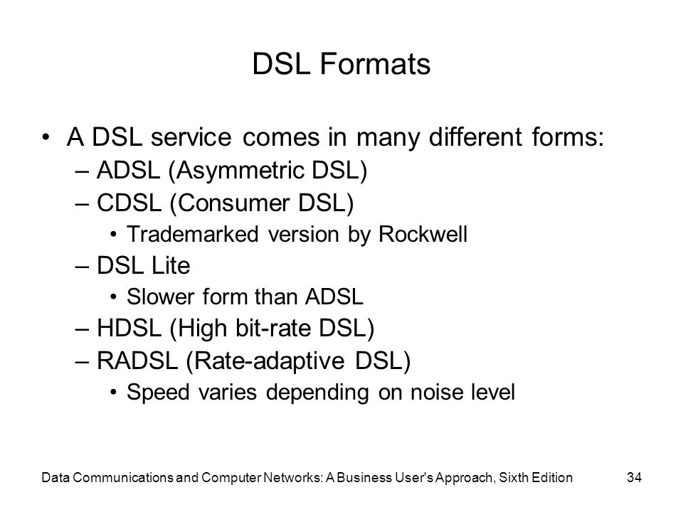 Data Communications and Computer Networks: A Business User s Approach, Sixth Edition34 DSL Formats A DSL service comes in many different forms: –ADSL (Asymmetric DSL) –CDSL (Consumer DSL) Trademarked version by Rockwell –DSL Lite Slower form than ADSL –HDSL (High bit-rate DSL) –RADSL (Rate-adaptive DSL) Speed varies depending on noise level