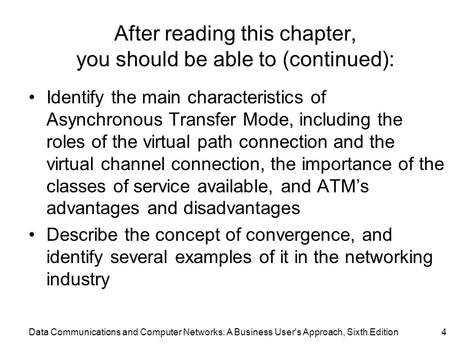 Data Communications and Computer Networks: A Business User s Approach, Sixth Edition4 After reading this chapter, you should be able to (continued): Identify the main characteristics of Asynchronous Transfer Mode, including the roles of the virtual path connection and the virtual channel connection, the importance of the classes of service available, and ATM's advantages and disadvantages Describe the concept of convergence, and identify several examples of it in the networking industry