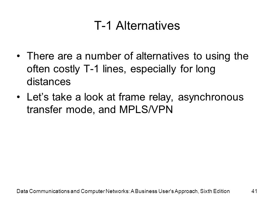 T-1 Alternatives There are a number of alternatives to using the often costly T-1 lines, especially for long distances Let's take a look at frame relay, asynchronous transfer mode, and MPLS/VPN Data Communications and Computer Networks: A Business User s Approach, Sixth Edition41