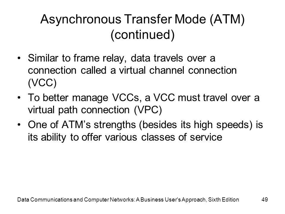 Data Communications and Computer Networks: A Business User s Approach, Sixth Edition49 Asynchronous Transfer Mode (ATM) (continued) Similar to frame relay, data travels over a connection called a virtual channel connection (VCC) To better manage VCCs, a VCC must travel over a virtual path connection (VPC) One of ATM's strengths (besides its high speeds) is its ability to offer various classes of service