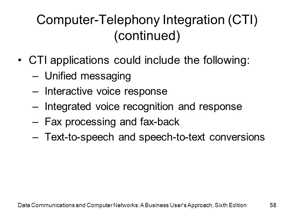 Data Communications and Computer Networks: A Business User s Approach, Sixth Edition58 Computer-Telephony Integration (CTI) (continued) CTI applications could include the following: – Unified messaging – Interactive voice response – Integrated voice recognition and response – Fax processing and fax-back – Text-to-speech and speech-to-text conversions