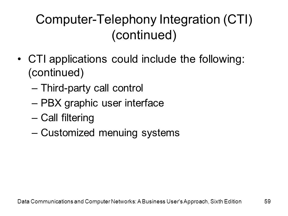 Data Communications and Computer Networks: A Business User s Approach, Sixth Edition59 Computer-Telephony Integration (CTI) (continued) CTI applications could include the following: (continued) –Third-party call control –PBX graphic user interface –Call filtering –Customized menuing systems