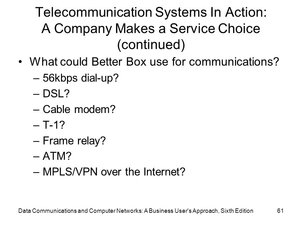 Data Communications and Computer Networks: A Business User s Approach, Sixth Edition61 Telecommunication Systems In Action: A Company Makes a Service Choice (continued) What could Better Box use for communications.