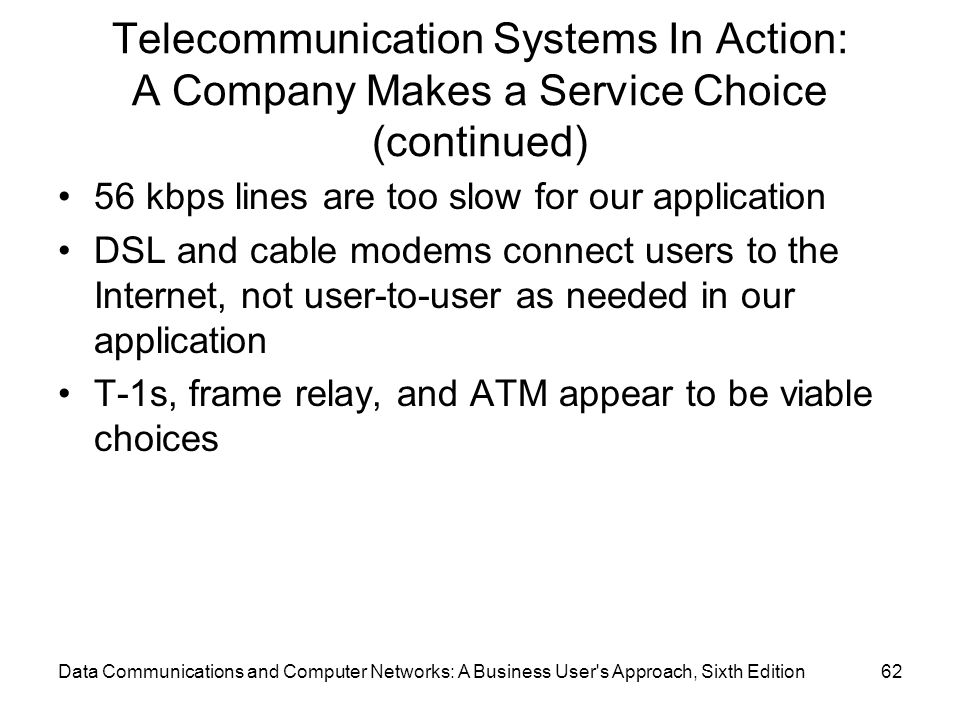Data Communications and Computer Networks: A Business User s Approach, Sixth Edition62 Telecommunication Systems In Action: A Company Makes a Service Choice (continued) 56 kbps lines are too slow for our application DSL and cable modems connect users to the Internet, not user-to-user as needed in our application T-1s, frame relay, and ATM appear to be viable choices