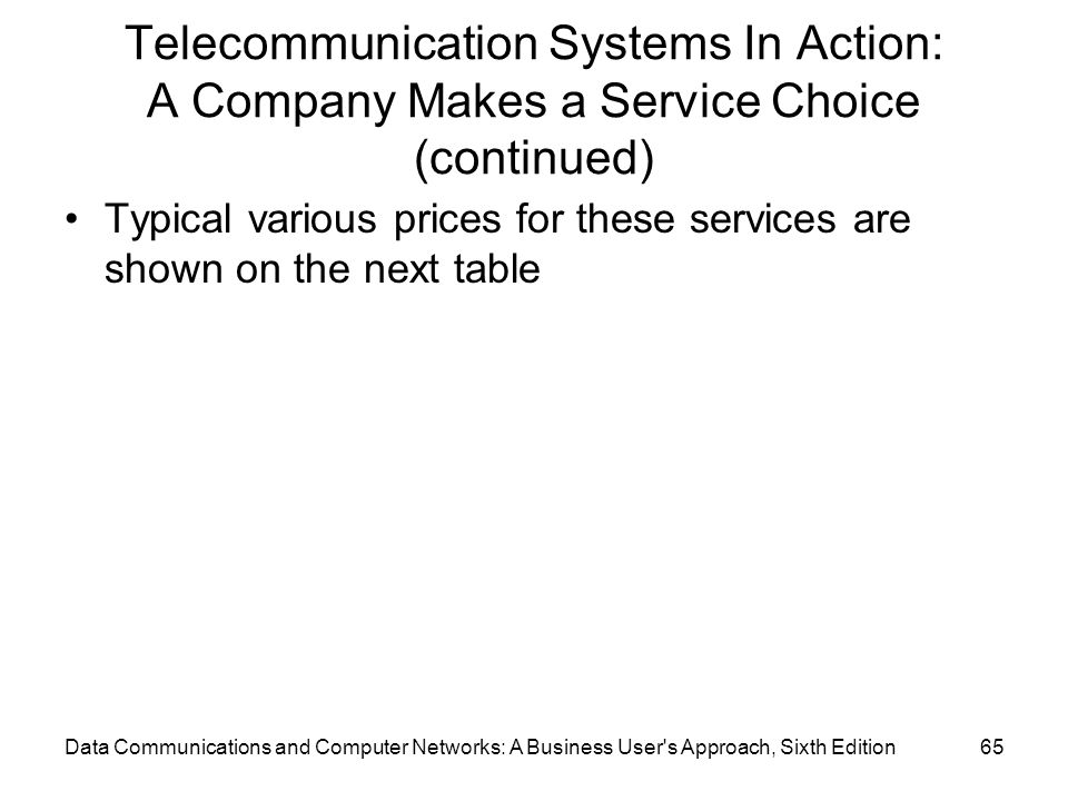 Data Communications and Computer Networks: A Business User s Approach, Sixth Edition65 Telecommunication Systems In Action: A Company Makes a Service Choice (continued) Typical various prices for these services are shown on the next table