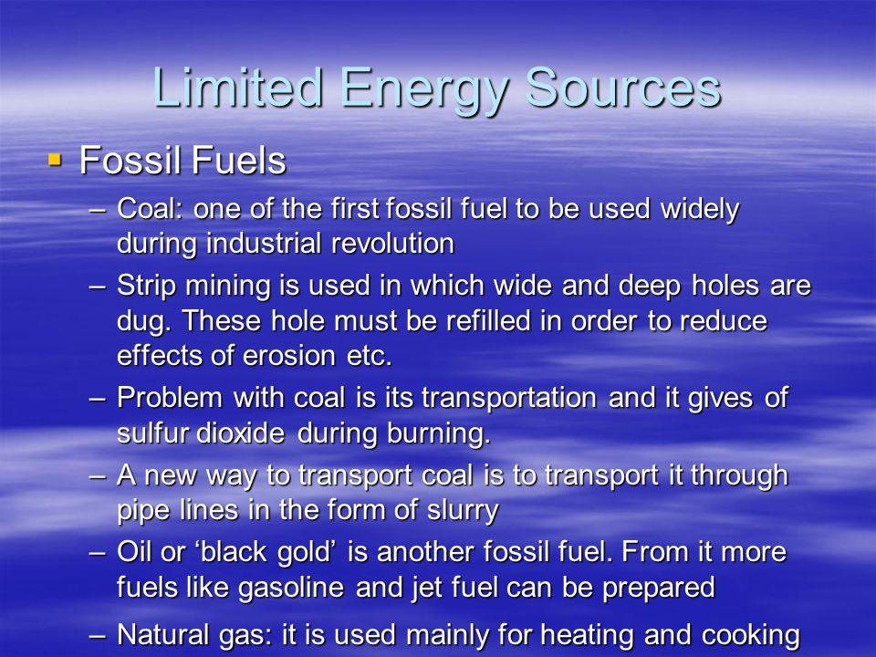 Limited Energy Sources  Fossil Fuels –Coal: one of the first fossil fuel to be used widely during industrial revolution –Strip mining is used in which wide and deep holes are dug.