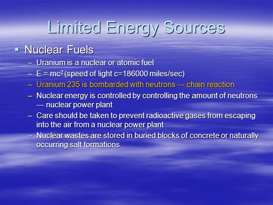 Limited Energy Sources  Nuclear Fuels –Uranium is a nuclear or atomic fuel –E = mc 2 (speed of light c= miles/sec) –Uranium 235 is bombarded with neutrons --- chain reaction –Nuclear energy is controlled by controlling the amount of neutrons --- nuclear power plant –Care should be taken to prevent radioactive gases from escaping into the air from a nuclear power plant –Nuclear wastes are stored in buried blocks of concrete or naturally occurring salt formations
