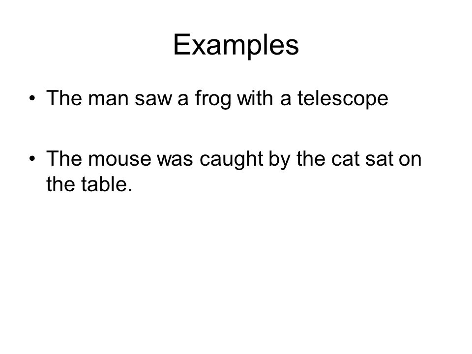 Examples The man saw a frog with a telescope The mouse was caught by the cat sat on the table.
