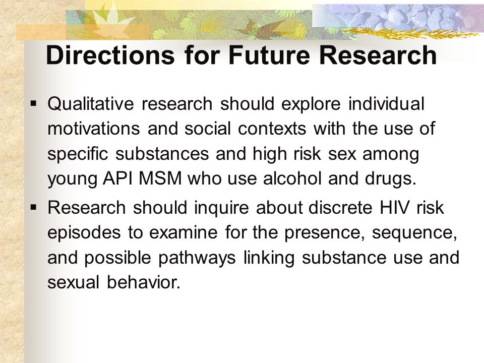 Directions for Future Research  Qualitative research should explore individual motivations and social contexts with the use of specific substances and high risk sex among young API MSM who use alcohol and drugs.