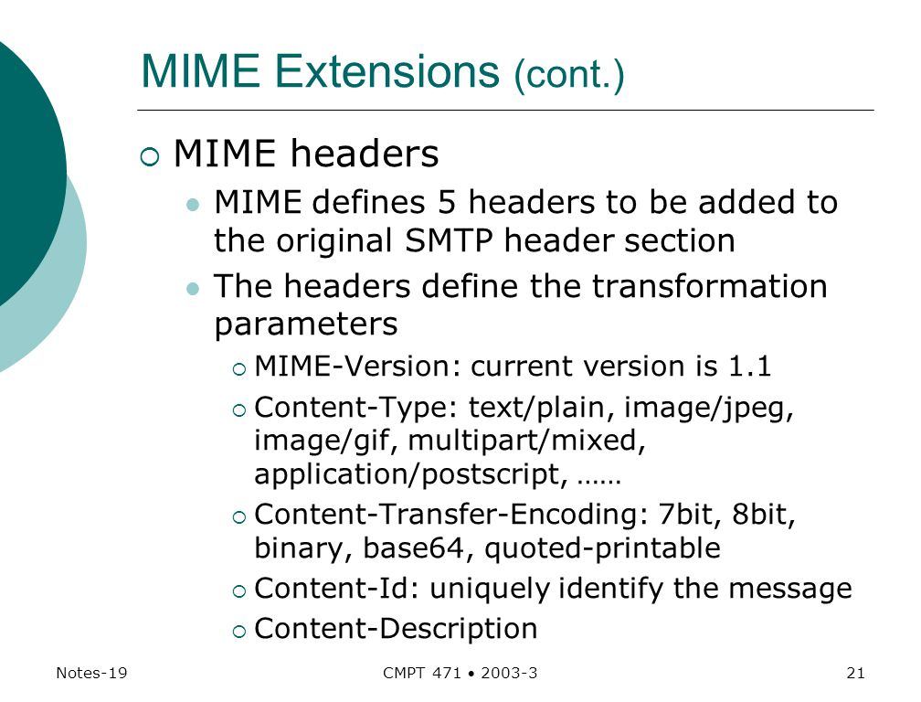 Notes-19 CMPT 471  MIME Extensions (cont.)  MIME headers MIME defines 5 headers to be added to the original SMTP header section The headers define the transformation parameters  MIME-Version: current version is 1.1  Content-Type: text/plain, image/jpeg, image/gif, multipart/mixed, application/postscript, ……  Content-Transfer-Encoding: 7bit, 8bit, binary, base64, quoted-printable  Content-Id: uniquely identify the message  Content-Description
