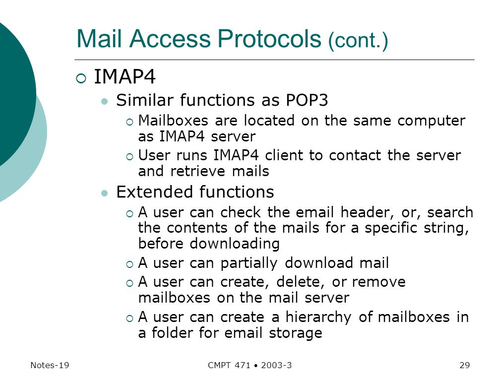 Notes-19 CMPT 471  Mail Access Protocols (cont.)  IMAP4 Similar functions as POP3  Mailboxes are located on the same computer as IMAP4 server  User runs IMAP4 client to contact the server and retrieve mails Extended functions  A user can check the  header, or, search the contents of the mails for a specific string, before downloading  A user can partially download mail  A user can create, delete, or remove mailboxes on the mail server  A user can create a hierarchy of mailboxes in a folder for  storage