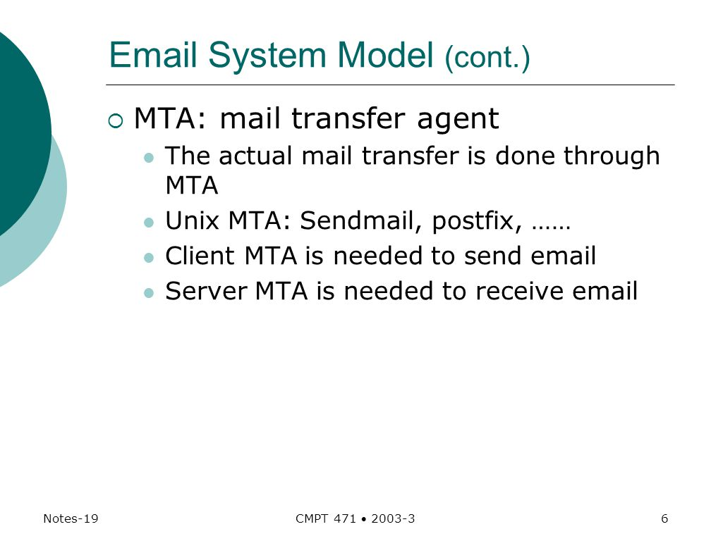 Notes-19 CMPT 471  System Model (cont.)  MTA: mail transfer agent The actual mail transfer is done through MTA Unix MTA: Sendmail, postfix, …… Client MTA is needed to send  Server MTA is needed to receive