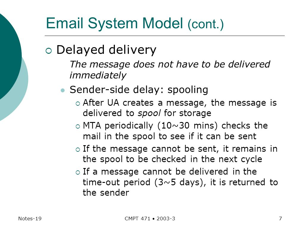 Notes-19 CMPT 471  System Model (cont.)  Delayed delivery The message does not have to be delivered immediately Sender - side delay: spooling  After UA creates a message, the message is delivered to spool for storage  MTA periodically (10~30 mins) checks the mail in the spool to see if it can be sent  If the message cannot be sent, it remains in the spool to be checked in the next cycle  If a message cannot be delivered in the time-out period (3~5 days), it is returned to the sender