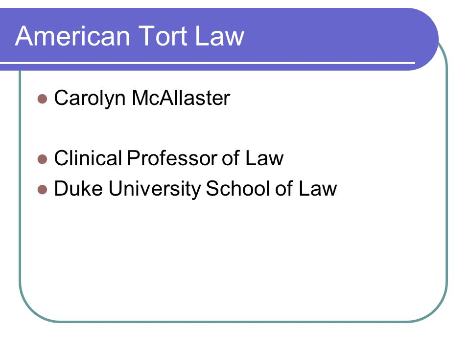 American Tort Law Carolyn McAllaster Clinical Professor of Law Duke University School of Law