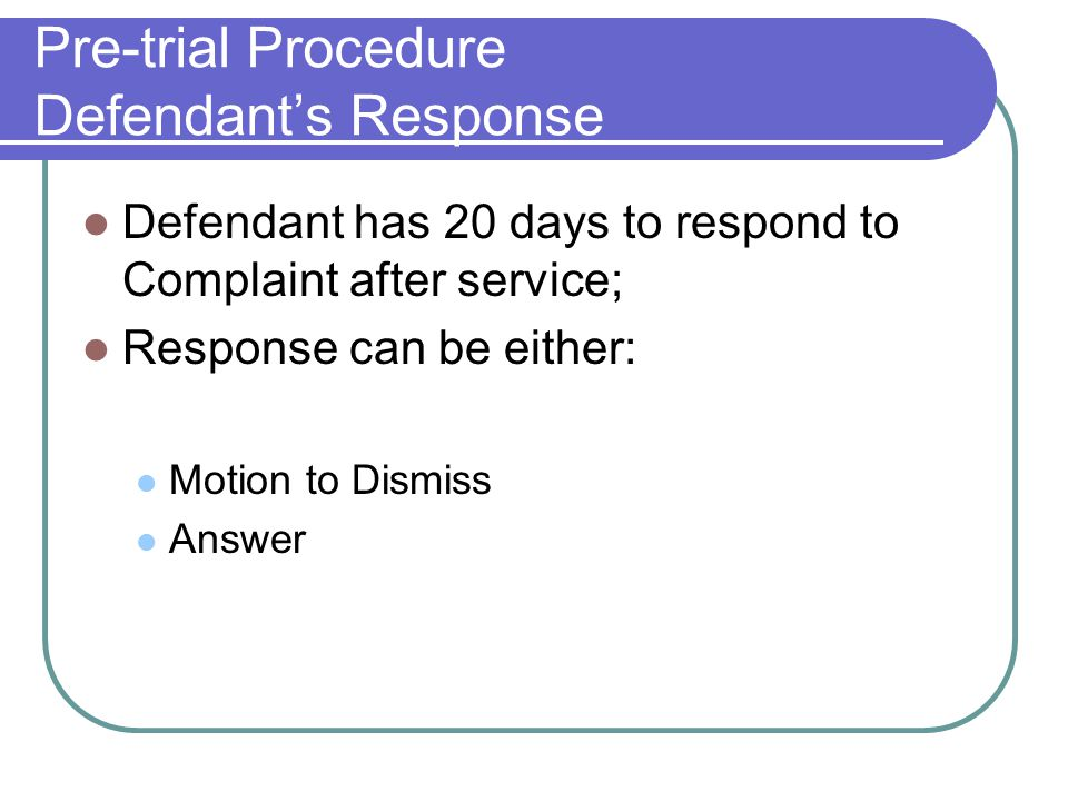 Pre-trial Procedure Defendant's Response Defendant has 20 days to respond to Complaint after service; Response can be either: Motion to Dismiss Answer