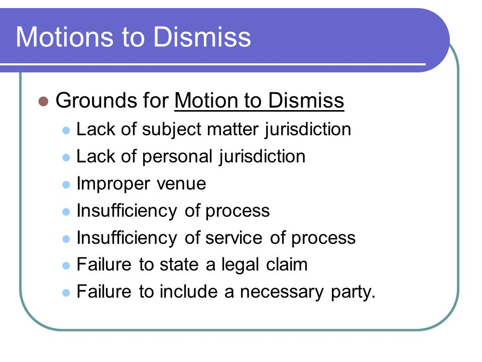 Motions to Dismiss Grounds for Motion to Dismiss Lack of subject matter jurisdiction Lack of personal jurisdiction Improper venue Insufficiency of process Insufficiency of service of process Failure to state a legal claim Failure to include a necessary party.