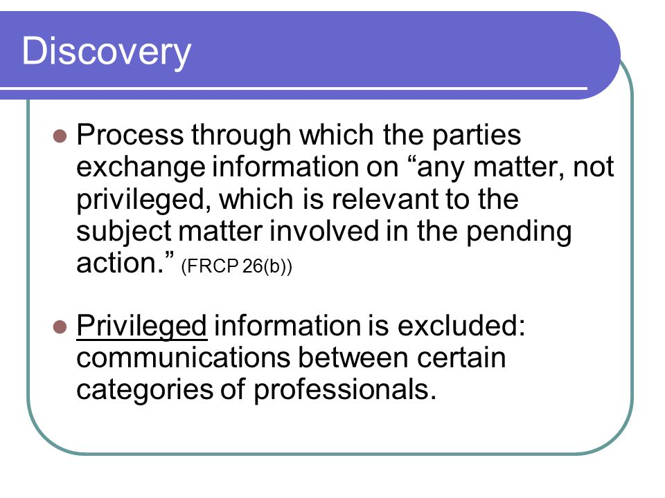 Discovery Process through which the parties exchange information on any matter, not privileged, which is relevant to the subject matter involved in the pending action. (FRCP 26(b)) Privileged information is excluded: communications between certain categories of professionals.