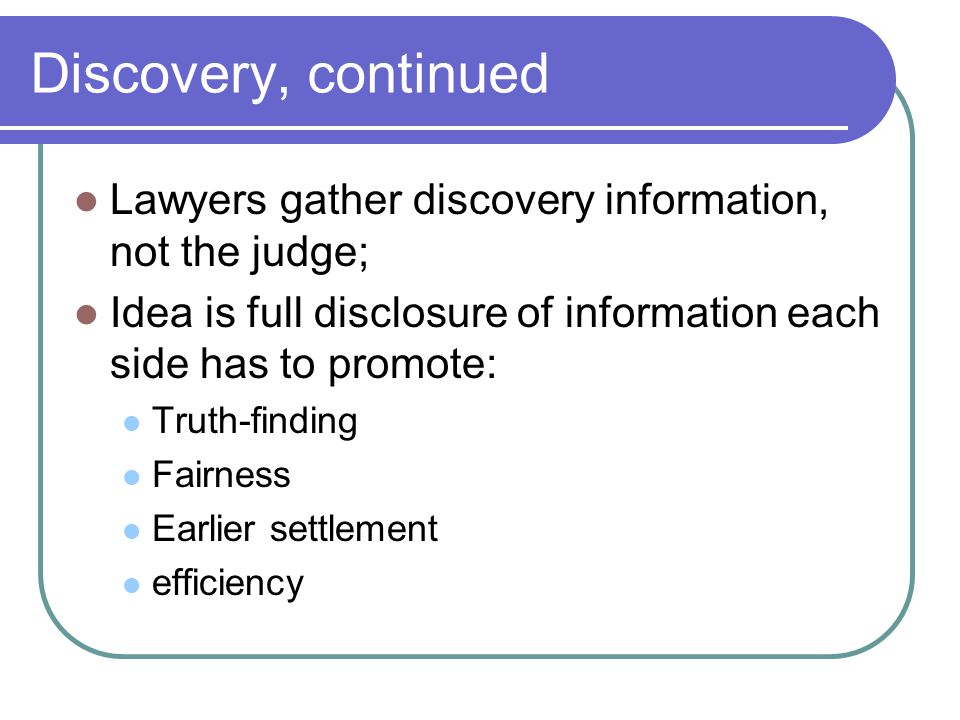 Discovery, continued Lawyers gather discovery information, not the judge; Idea is full disclosure of information each side has to promote: Truth-finding Fairness Earlier settlement efficiency