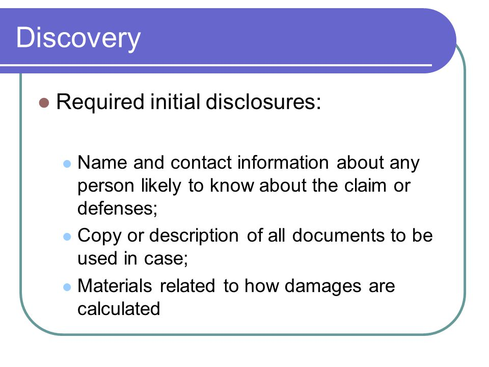 Discovery Required initial disclosures: Name and contact information about any person likely to know about the claim or defenses; Copy or description of all documents to be used in case; Materials related to how damages are calculated