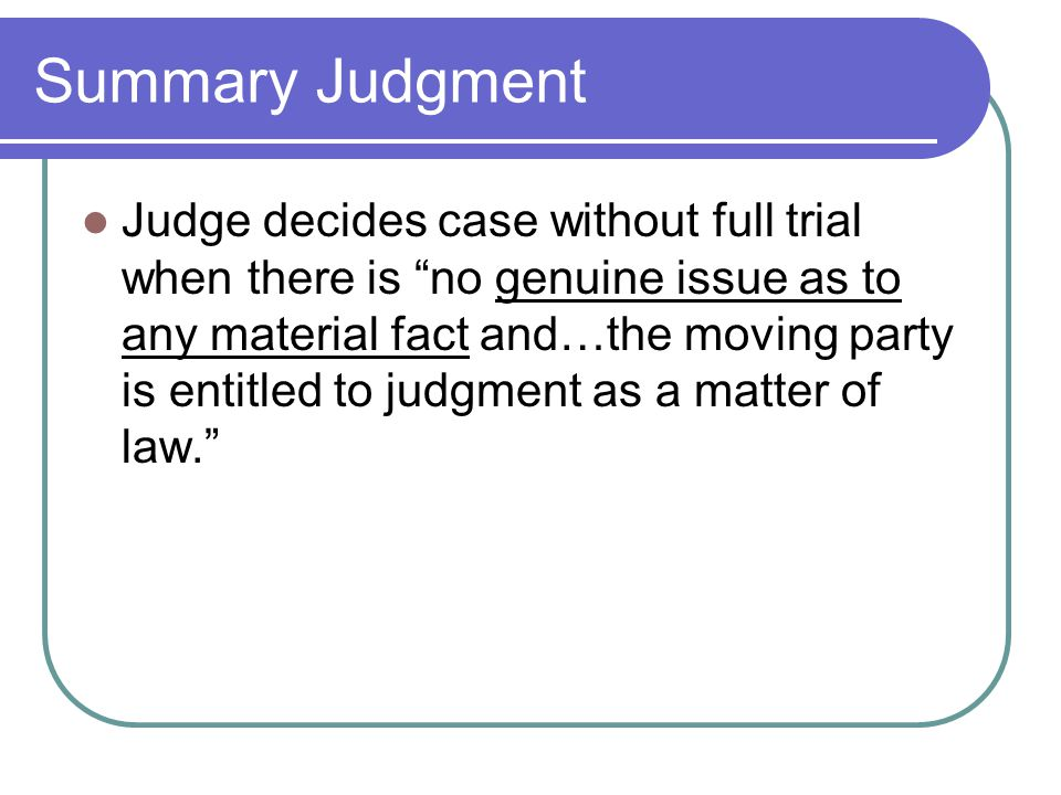Summary Judgment Judge decides case without full trial when there is no genuine issue as to any material fact and…the moving party is entitled to judgment as a matter of law.