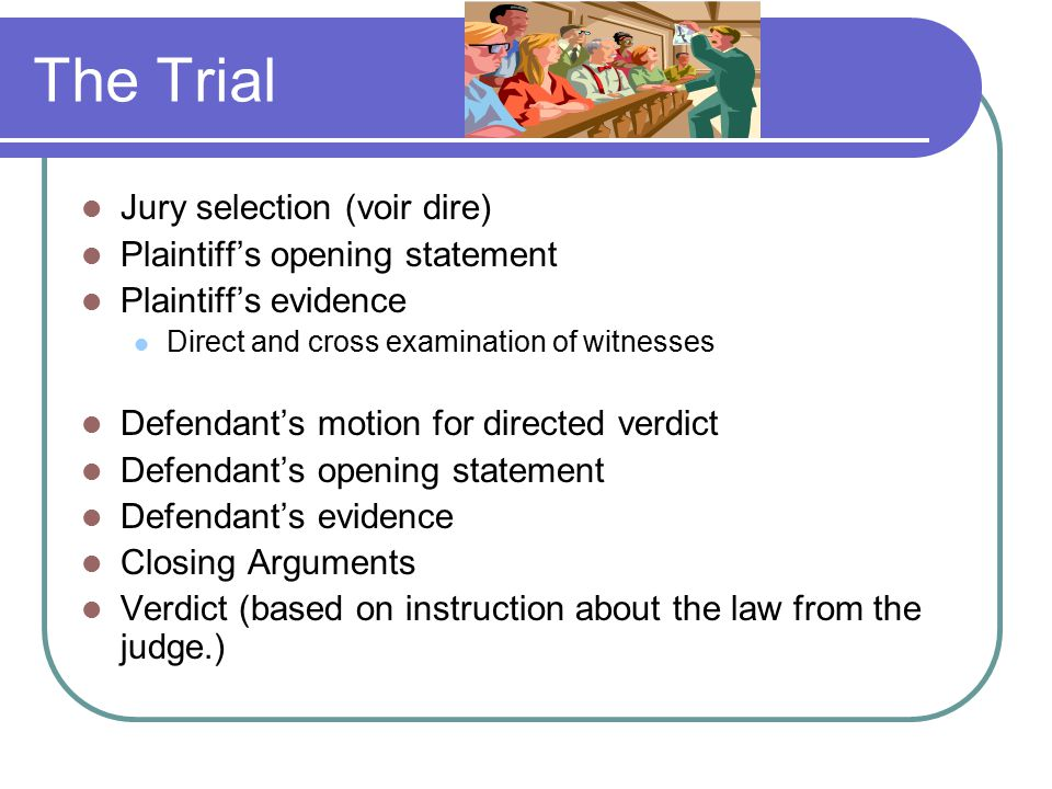 The Trial Jury selection (voir dire) Plaintiff's opening statement Plaintiff's evidence Direct and cross examination of witnesses Defendant's motion for directed verdict Defendant's opening statement Defendant's evidence Closing Arguments Verdict (based on instruction about the law from the judge.)