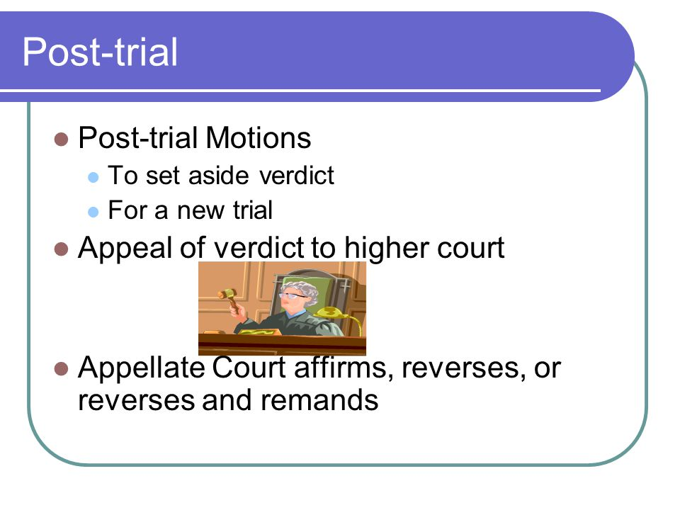 Post-trial Post-trial Motions To set aside verdict For a new trial Appeal of verdict to higher court Appellate Court affirms, reverses, or reverses and remands