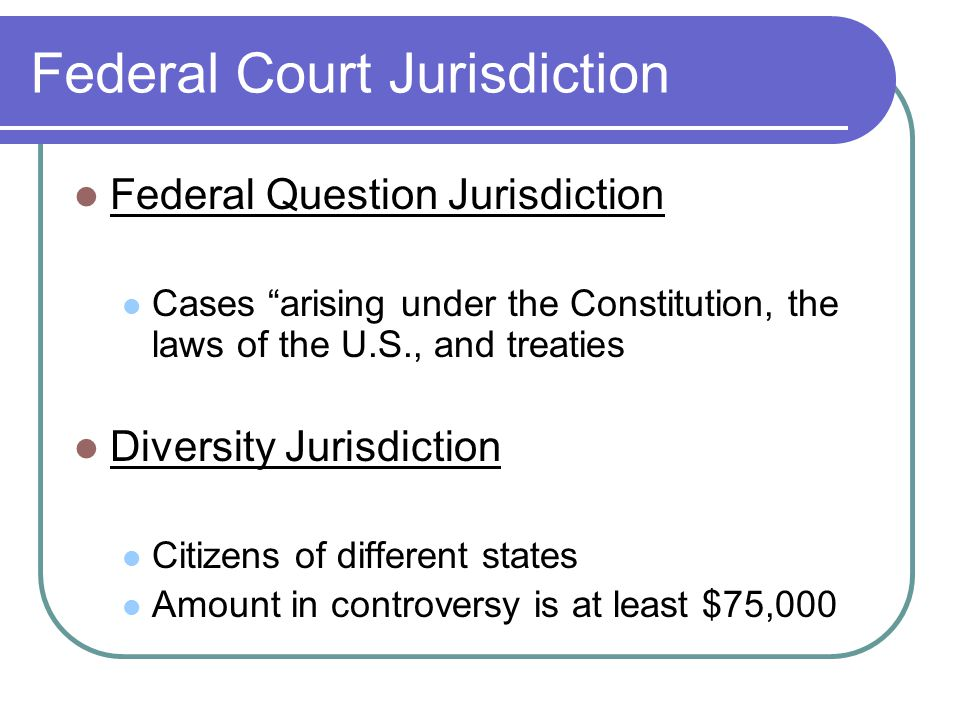 Federal Court Jurisdiction Federal Question Jurisdiction Cases arising under the Constitution, the laws of the U.S., and treaties Diversity Jurisdiction Citizens of different states Amount in controversy is at least $75,000