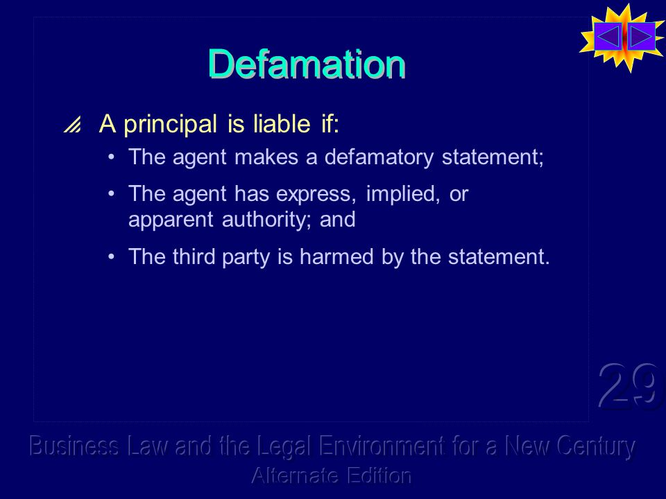 Defamation  A principal is liable if: The agent makes a defamatory statement; The agent has express, implied, or apparent authority; and The third party is harmed by the statement.