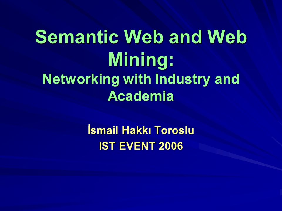 Semantic Web and Web Mining: Networking with Industry and Academia İsmail Hakkı Toroslu IST EVENT 2006