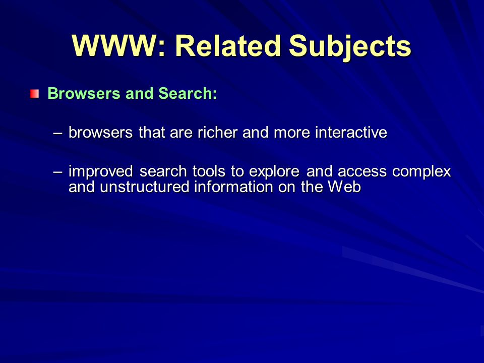 WWW: Related Subjects Browsers and Search: –browsers that are richer and more interactive –improved search tools to explore and access complex and unstructured information on the Web