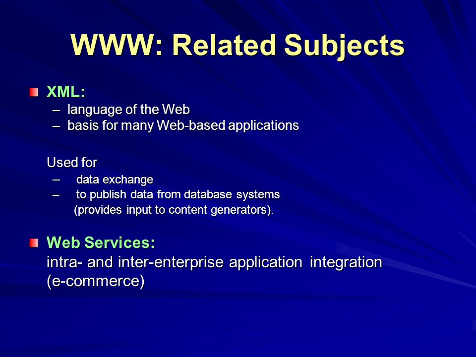 WWW: Related Subjects XML: –language of the Web –basis for many Web-based applications Used for – data exchange –to publish data from database systems (provides input to content generators).