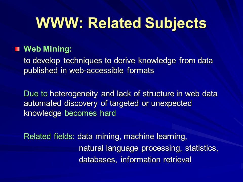 WWW: Related Subjects Web Mining: to develop techniques to derive knowledge from data published in web-accessible formats Due to heterogeneity and lack of structure in web data automated discovery of targeted or unexpected knowledge becomes hard Related fields: data mining, machine learning, natural language processing, statistics, natural language processing, statistics, databases, information retrieval databases, information retrieval