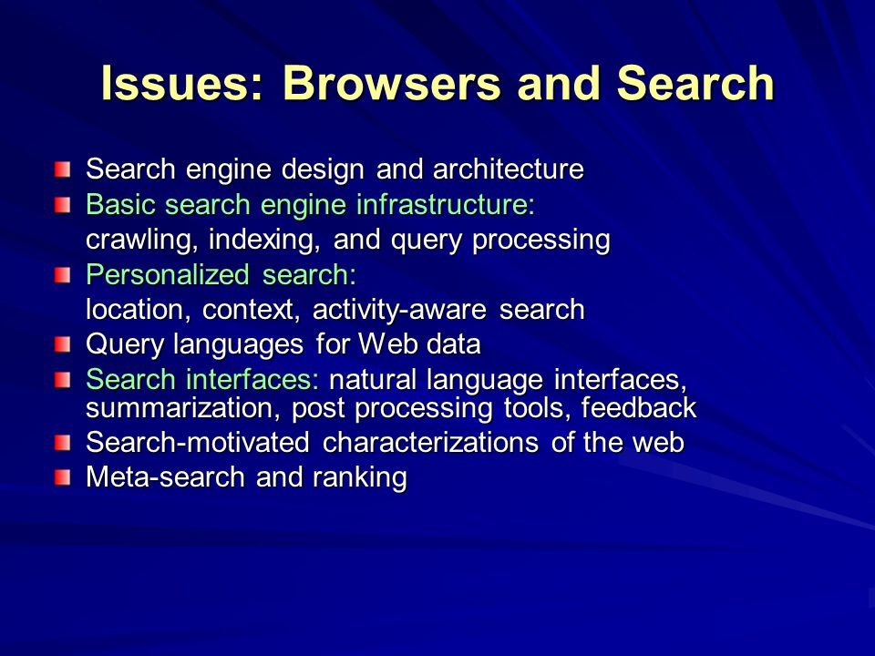 Issues: Browsers and Search Search engine design and architecture Basic search engine infrastructure: crawling, indexing, and query processing Personalized search: location, context, activity-aware search Query languages for Web data Search interfaces: natural language interfaces, summarization, post processing tools, feedback Search-motivated characterizations of the web Meta-search and ranking