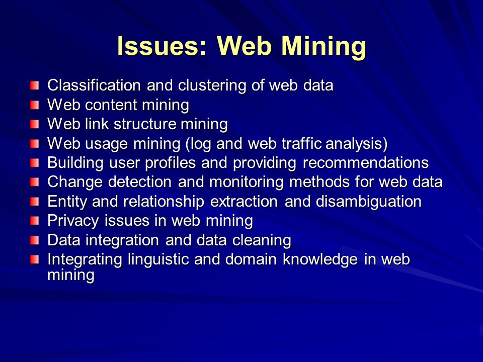 Issues: Web Mining Classification and clustering of web data Web content mining Web link structure mining Web usage mining (log and web traffic analysis) Building user profiles and providing recommendations Change detection and monitoring methods for web data Entity and relationship extraction and disambiguation Privacy issues in web mining Data integration and data cleaning Integrating linguistic and domain knowledge in web mining
