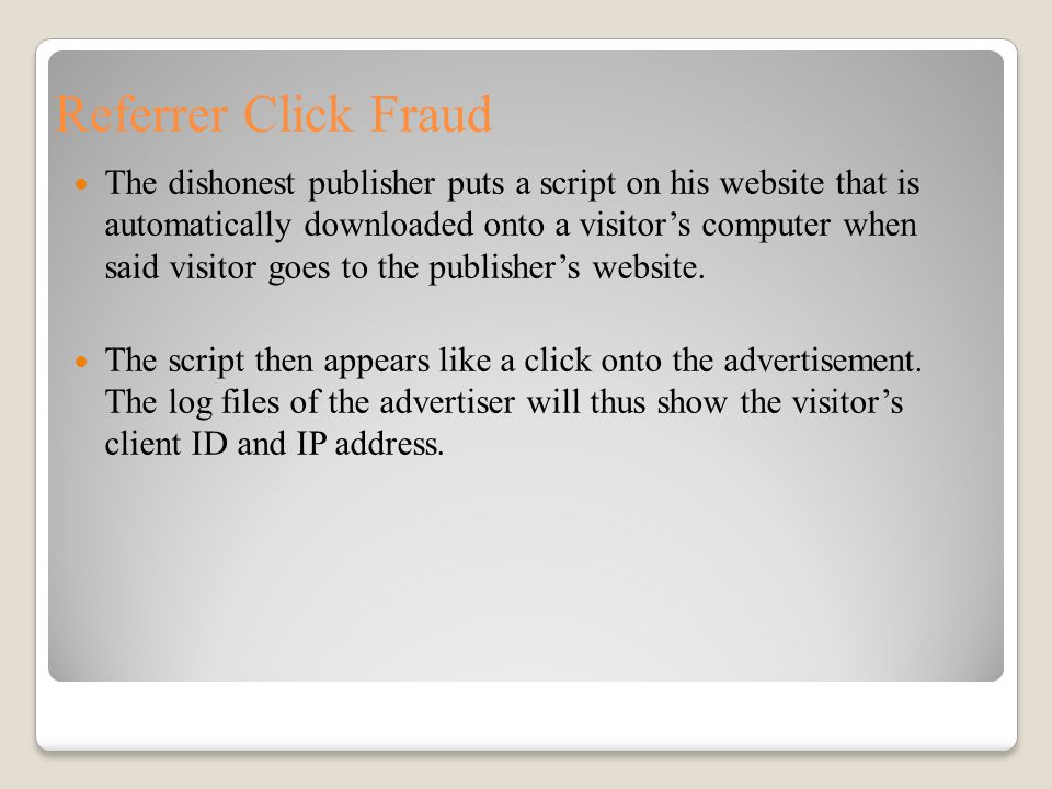 Referrer Click Fraud The dishonest publisher puts a script on his website that is automatically downloaded onto a visitor's computer when said visitor goes to the publisher's website.
