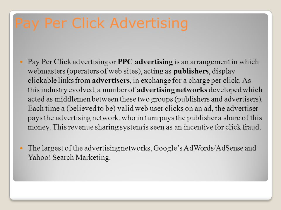 Pay Per Click Advertising Pay Per Click advertising or PPC advertising is an arrangement in which webmasters (operators of web sites), acting as publishers, display clickable links from advertisers, in exchange for a charge per click.