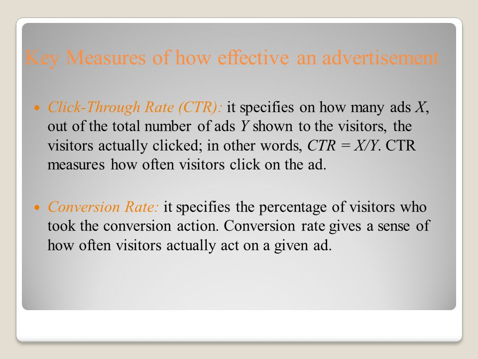 Key Measures of how effective an advertisement Click-Through Rate (CTR): it specifies on how many ads X, out of the total number of ads Y shown to the visitors, the visitors actually clicked; in other words, CTR = X/Y.