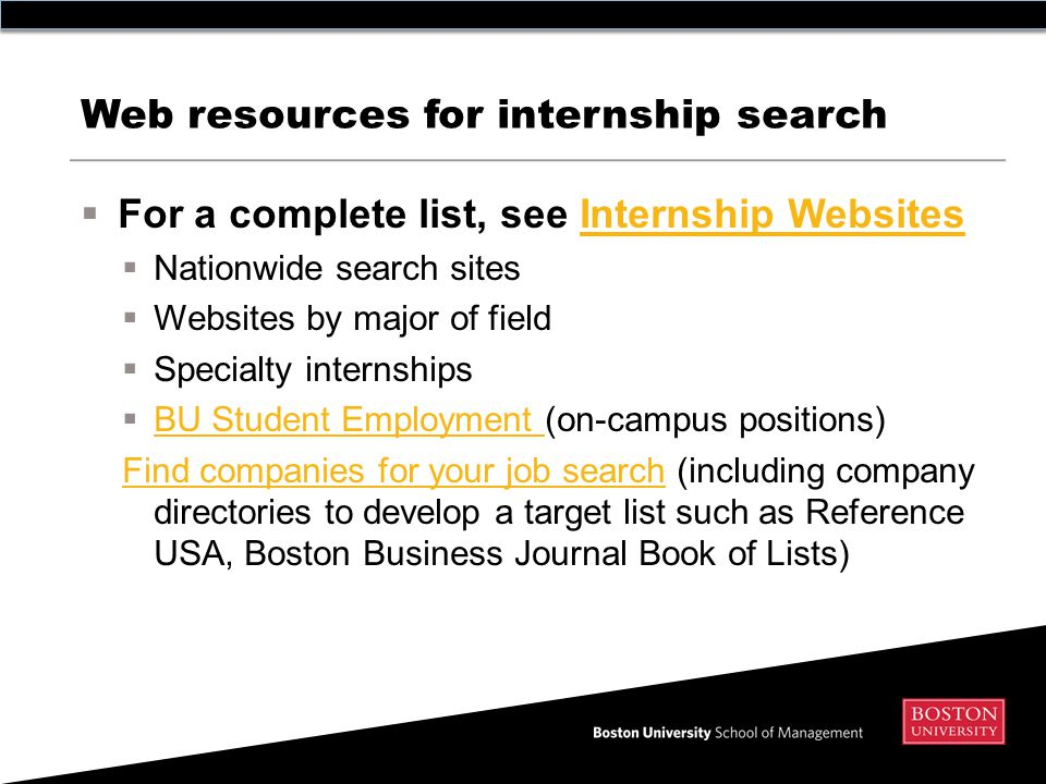 Web resources for internship search  For a complete list, see Internship WebsitesInternship Websites  Nationwide search sites  Websites by major of field  Specialty internships  BU Student Employment (on-campus positions) BU Student Employment Find companies for your job searchFind companies for your job search (including company directories to develop a target list such as Reference USA, Boston Business Journal Book of Lists)