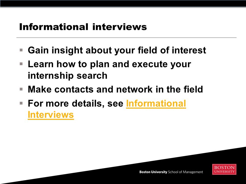 Informational interviews  Gain insight about your field of interest  Learn how to plan and execute your internship search  Make contacts and network in the field  For more details, see Informational InterviewsInformational Interviews
