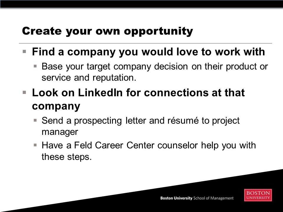 Create your own opportunity  Find a company you would love to work with  Base your target company decision on their product or service and reputation.