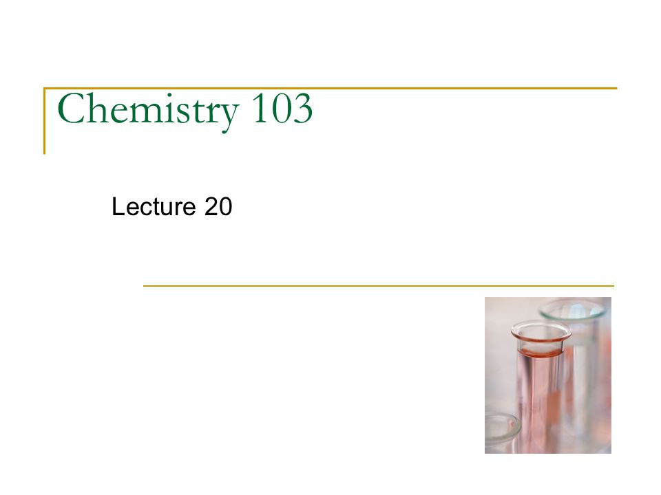 Chemistry 103 Lecture 20