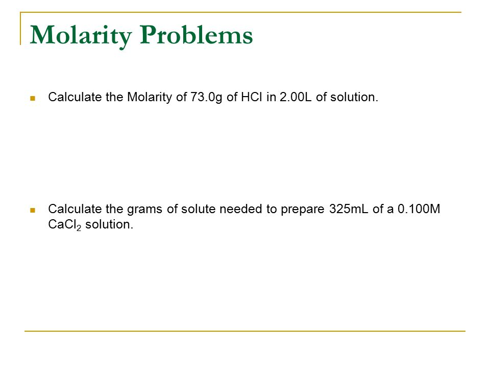 Molarity Problems Calculate the Molarity of 73.0g of HCl in 2.00L of solution.