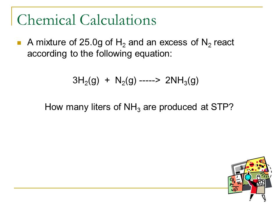 Chemical Calculations A mixture of 25.0g of H 2 and an excess of N 2 react according to the following equation: 3H 2 (g) + N 2 (g) -----> 2NH 3 (g) How many liters of NH 3 are produced at STP
