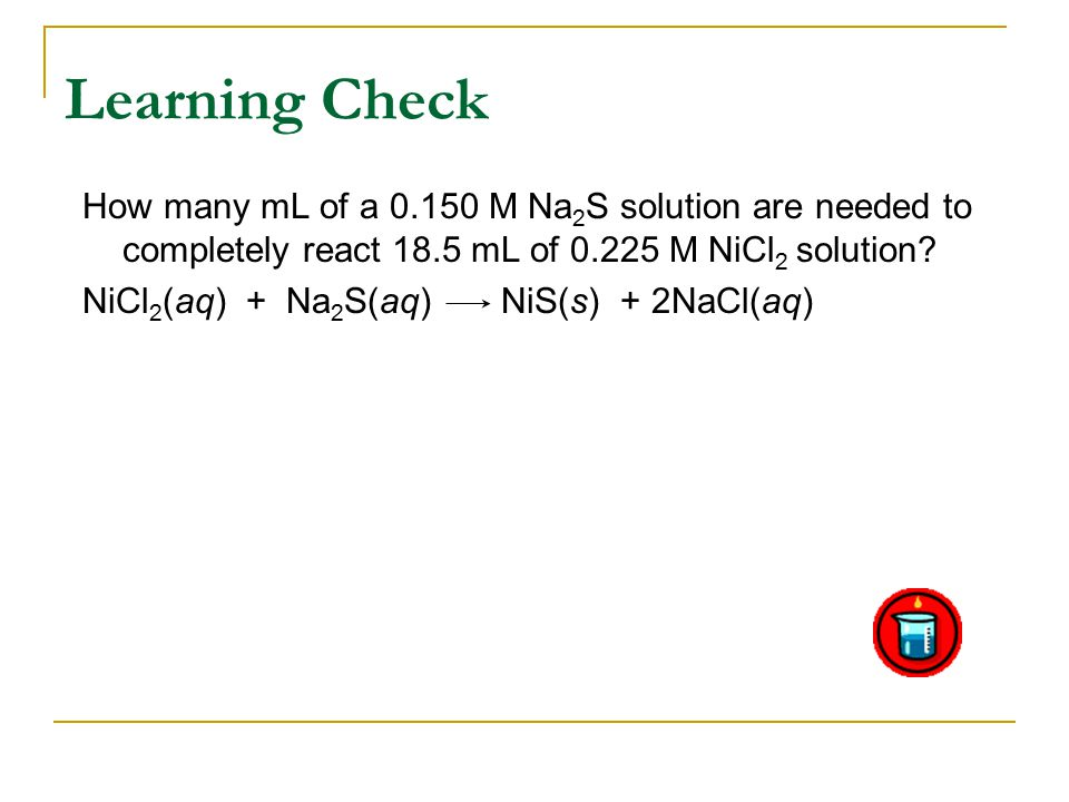 Learning Check How many mL of a M Na 2 S solution are needed to completely react 18.5 mL of M NiCl 2 solution.