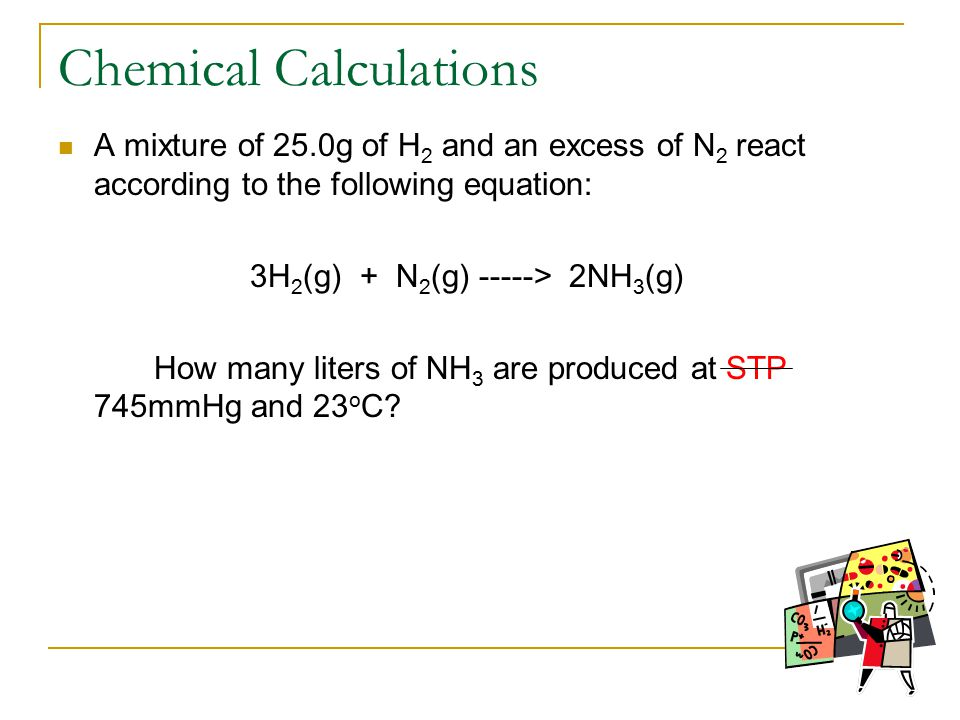 Chemical Calculations A mixture of 25.0g of H 2 and an excess of N 2 react according to the following equation: 3H 2 (g) + N 2 (g) -----> 2NH 3 (g) How many liters of NH 3 are produced at STP 745mmHg and 23 o C