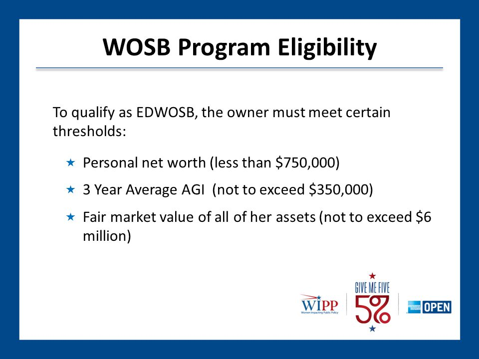 To qualify as EDWOSB, the owner must meet certain thresholds:  Personal net worth (less than $750,000)  3 Year Average AGI (not to exceed $350,000)  Fair market value of all of her assets (not to exceed $6 million) WOSB Program Eligibility